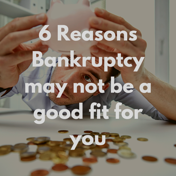 6 Reasons Bankruptcy may not be a good fit for you